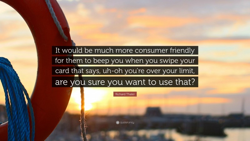 """Richard Thaler Quote: """"It would be much more consumer friendly for them to beep you when you swipe your card that says, uh-oh you're over your limit, are you sure you want to use that?"""""""
