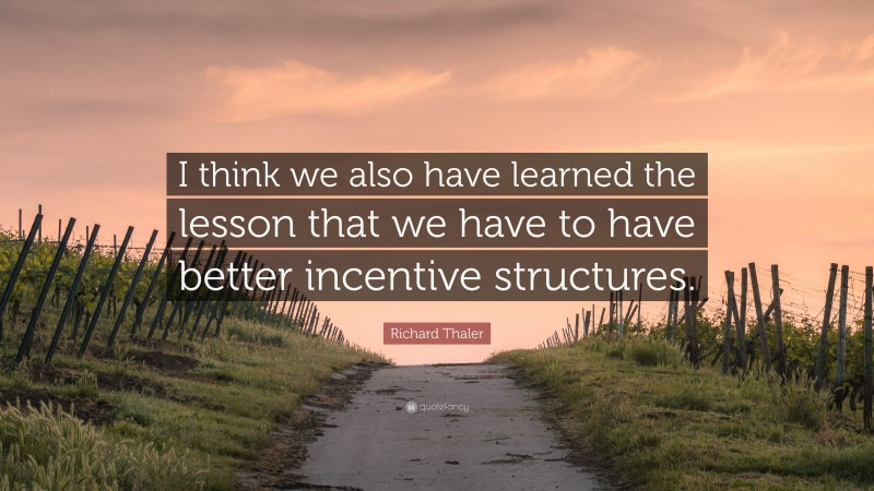 """Richard Thaler Quote: """"I think we also have learned the lesson that we have to have better incentive structures."""""""