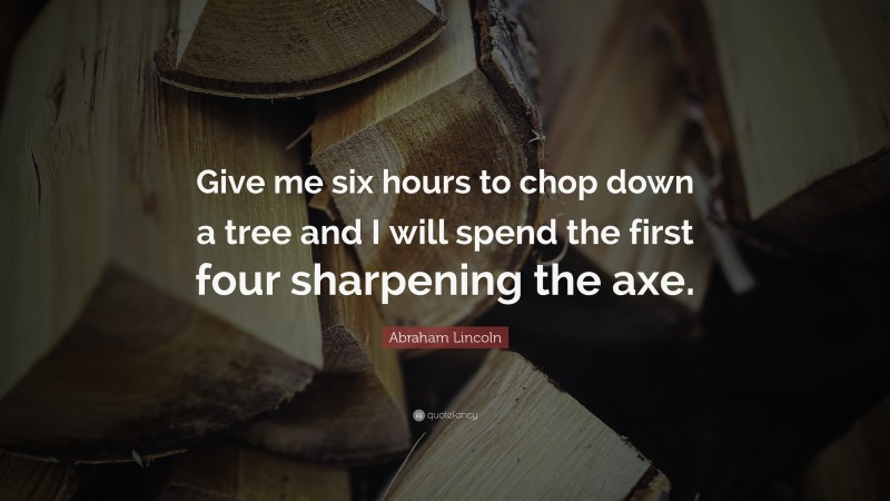 """Abraham Lincoln Quote: """"Give me six hours to chop down a tree and I will spend the first four sharpening the axe."""""""