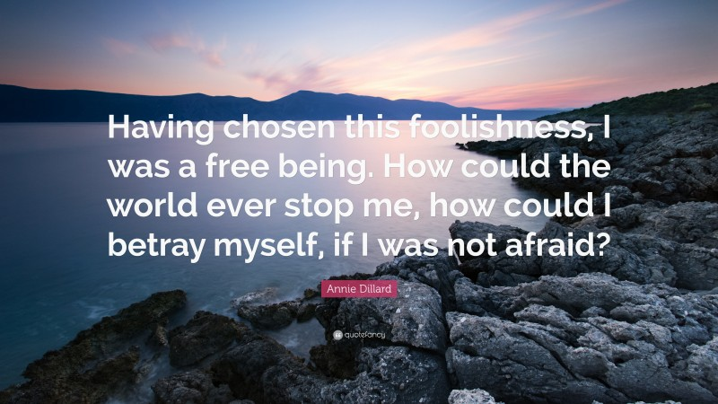 """Annie Dillard Quote: """"Having chosen this foolishness, I was a free being. How could the world ever stop me, how could I betray myself, if I was not afraid?"""""""