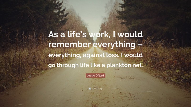 """Annie Dillard Quote: """"As a life's work, I would remember everything – everything, against loss. I would go through life like a plankton net."""""""
