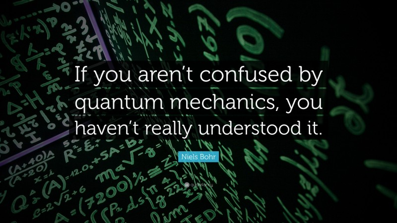 """Niels Bohr Quote: """"If you aren't confused by quantum mechanics, you haven't really understood it."""""""