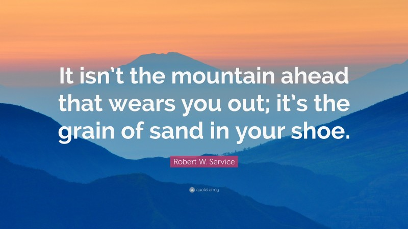 """Robert W. Service Quote: """"It isn't the mountain ahead that wears you out; it's the grain of sand in your shoe."""""""