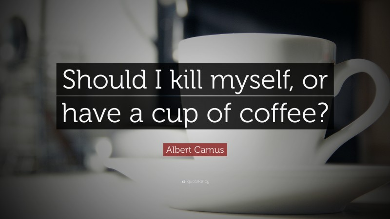 """Albert Camus Quote: """"Should I kill myself, or have a cup of coffee?"""""""