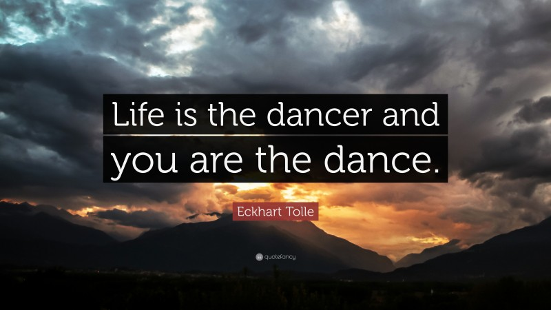 """Eckhart Tolle Quote: """"Life is the dancer and you are the dance."""""""