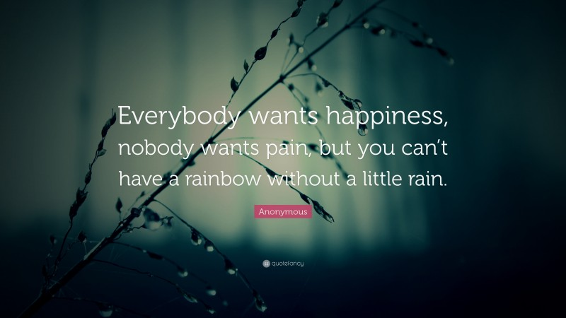 """Anonymous Quote: """"Everybody wants happiness, nobody wants pain, but you can't have a rainbow without a little rain."""""""