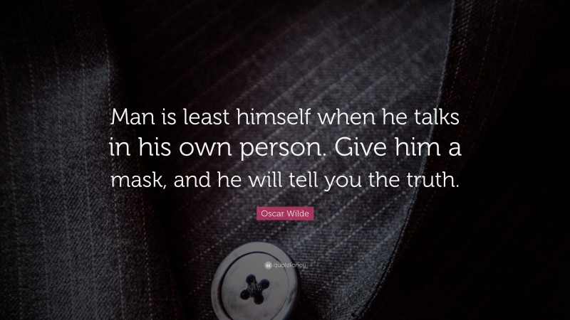 """Oscar Wilde Quote: """"Man is least himself when he talks in his own person. Give him a mask, and he will tell you the truth."""""""