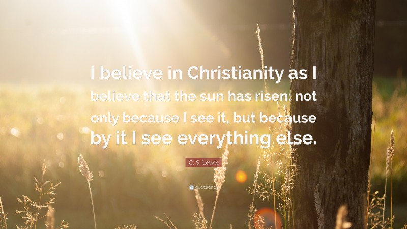 """C. S. Lewis Quote: """"I believe in Christianity as I believe that the sun has risen: not only because I see it, but because by it I see everything else."""""""