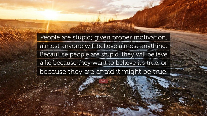 """Zedd Quote: """"People are stupid; given proper motivation, almost anyone will believe almost anything. BecauHse people are stupid, they will believe a lie because they want to believe it's true, or because they are afraid it might be true."""""""