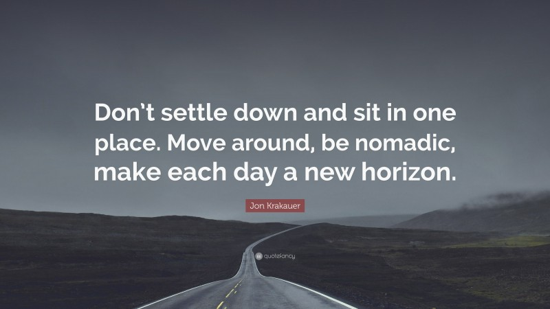 """Jon Krakauer Quote: """"Don't settle down and sit in one place. Move around, be nomadic, make each day a new horizon."""""""