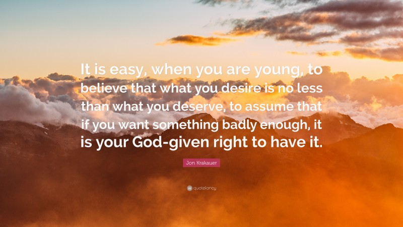 """Jon Krakauer Quote: """"It is easy, when you are young, to believe that what you desire is no less than what you deserve, to assume that if you want something badly enough, it is your God-given right to have it."""""""