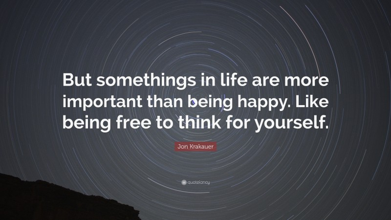 """Jon Krakauer Quote: """"But somethings in life are more important than being happy. Like being free to think for yourself."""""""