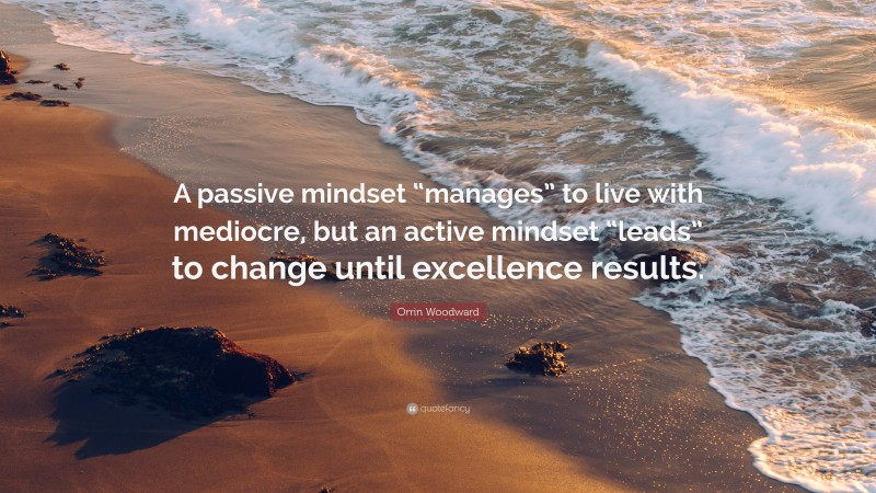 """Orrin Woodward Quote: """"A passive mindset """"manages"""" to live with mediocre, but an active mindset """"leads"""" to change until excellence results."""""""