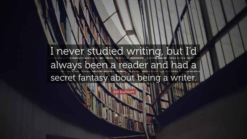 """Jon Krakauer Quote: """"I never studied writing, but I'd always been a reader and had a secret fantasy about being a writer."""""""