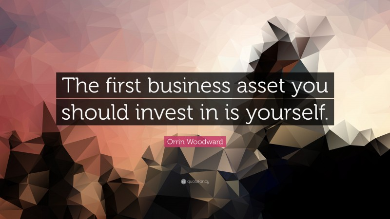 """Orrin Woodward Quote: """"The first business asset you should invest in is yourself."""""""