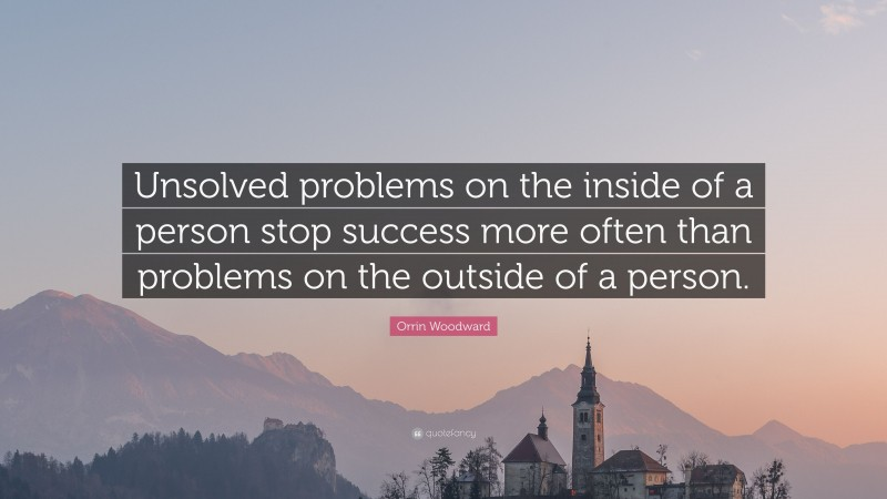"""Orrin Woodward Quote: """"Unsolved problems on the inside of a person stop success more often than problems on the outside of a person."""""""