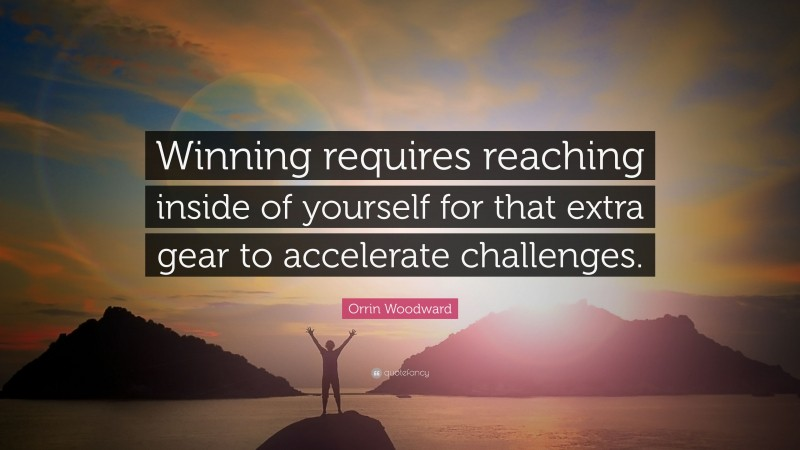 """Orrin Woodward Quote: """"Winning requires reaching inside of yourself for that extra gear to accelerate challenges."""""""