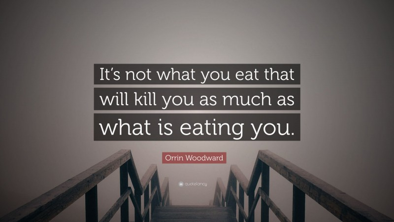 """Orrin Woodward Quote: """"It's not what you eat that will kill you as much as what is eating you."""""""