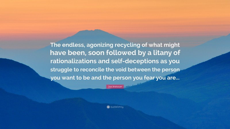 """Jon Krakauer Quote: """"The endless, agonizing recycling of what might have been, soon followed by a litany of rationalizations and self-deceptions as you struggle to reconcile the void between the person you want to be and the person you fear you are..."""""""