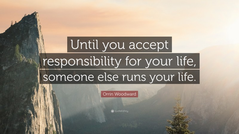 """Orrin Woodward Quote: """"Until you accept responsibility for your life, someone else runs your life."""""""
