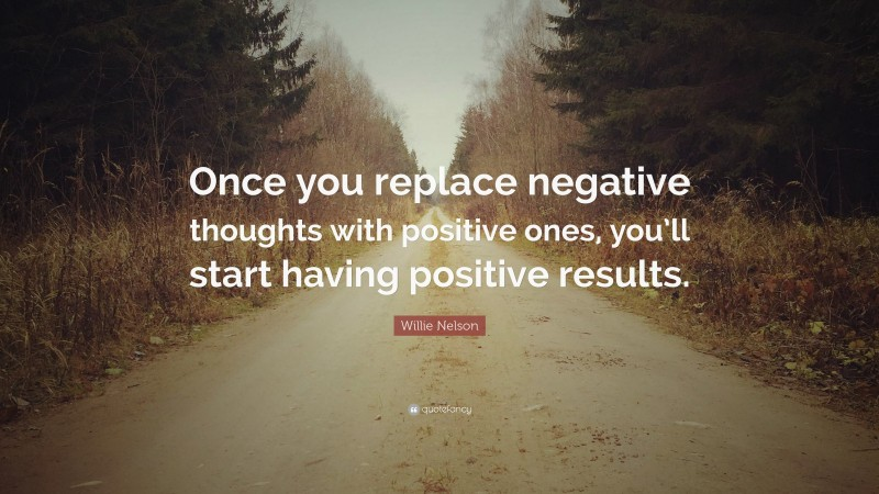 """Willie Nelson Quote: """"Once you replace negative thoughts with positive ones, you'll start having positive results."""""""