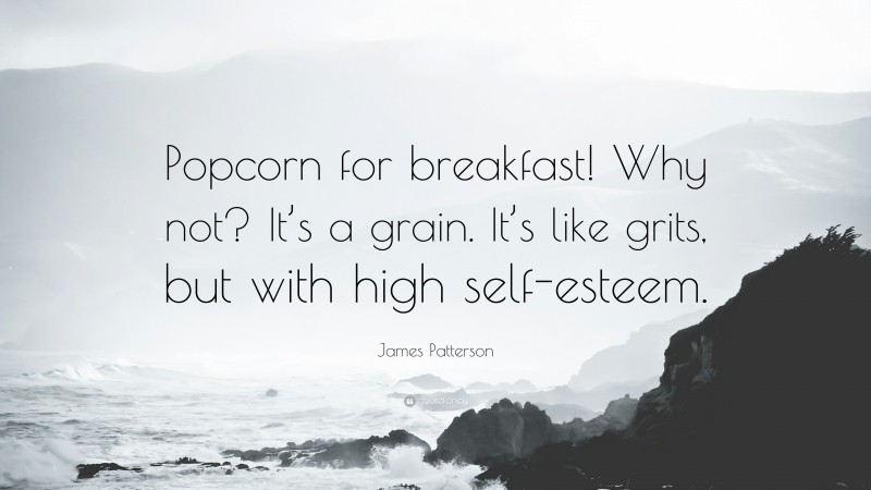 """James Patterson Quote: """"Popcorn for breakfast! Why not? It's a grain. It's like grits, but with high self-esteem."""""""