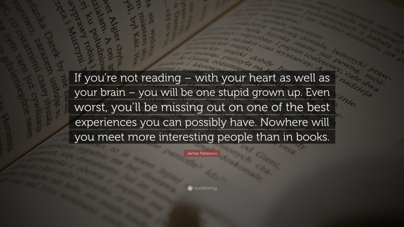 """James Patterson Quote: """"If you're not reading – with your heart as well as your brain – you will be one stupid grown up. Even worst, you'll be missing out on one of the best experiences you can possibly have. Nowhere will you meet more interesting people than in books."""""""