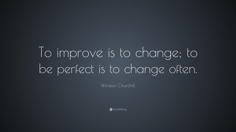 """Winston Churchill Quote: """"To improve is to change; to be perfect is to change often."""""""