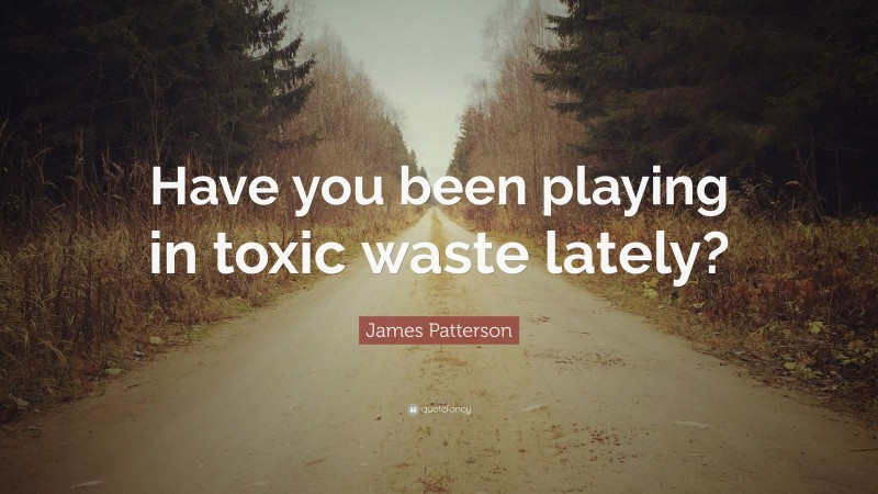 """James Patterson Quote: """"Have you been playing in toxic waste lately?"""""""