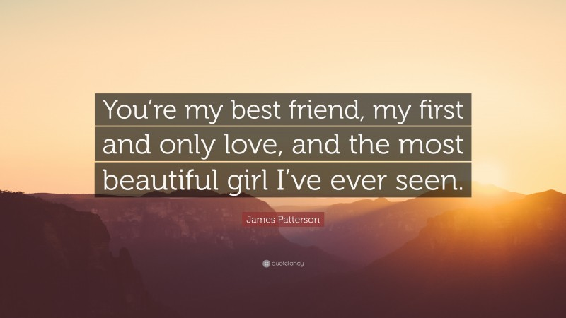 """James Patterson Quote: """"You're my best friend, my first and only love, and the most beautiful girl I've ever seen."""""""