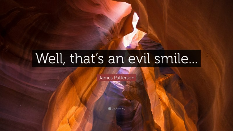 """James Patterson Quote: """"Well, that's an evil smile..."""""""