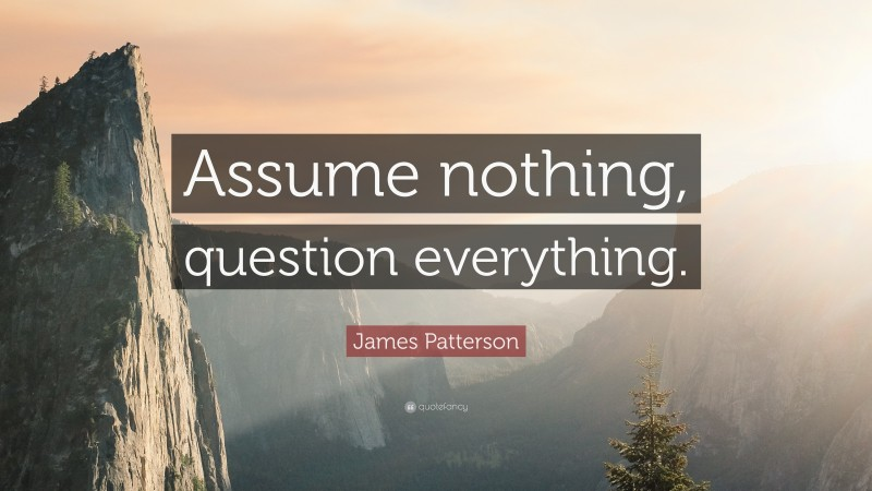 """James Patterson Quote: """"Assume nothing, question everything."""""""