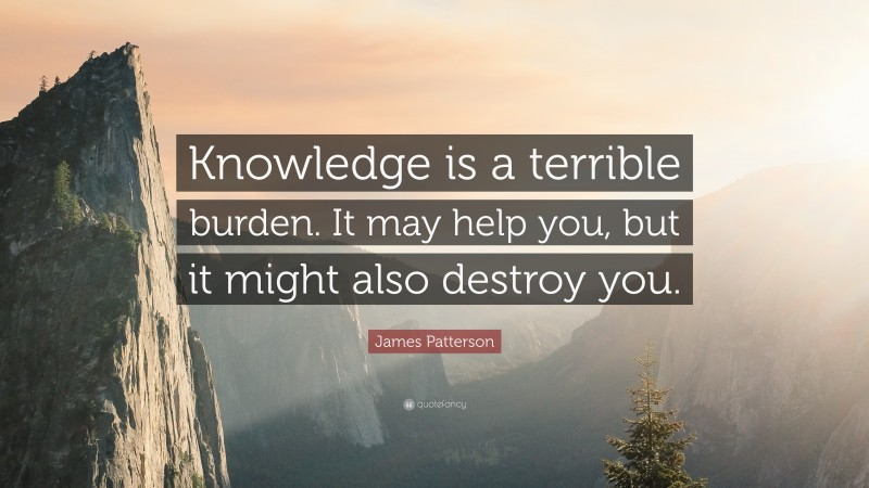 """James Patterson Quote: """"Knowledge is a terrible burden. It may help you, but it might also destroy you."""""""