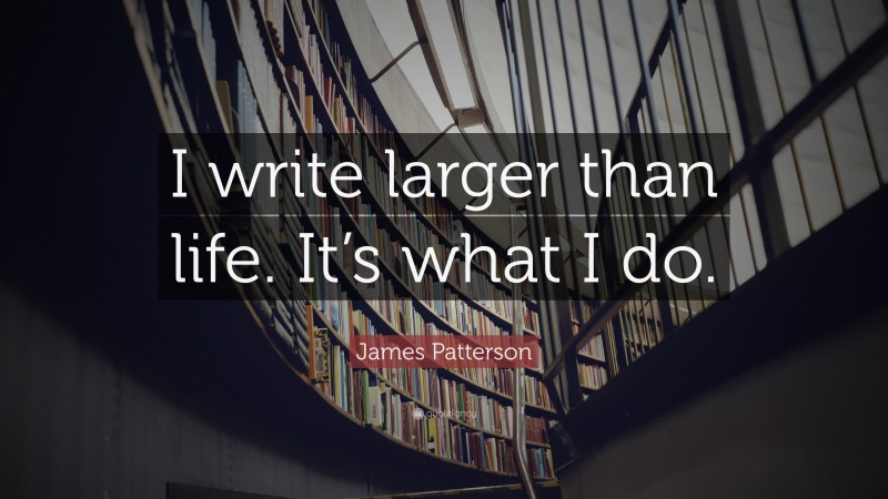 """James Patterson Quote: """"I write larger than life. It's what I do."""""""