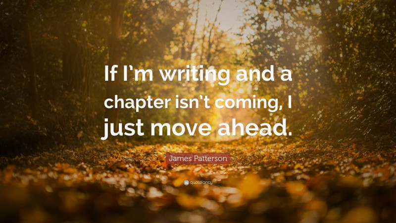 """James Patterson Quote: """"If I'm writing and a chapter isn't coming, I just move ahead."""""""