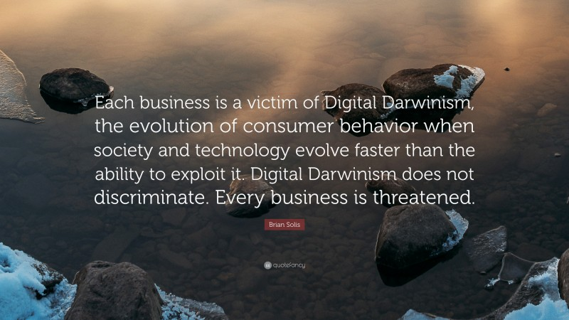 """Brian Solis Quote: """"Each business is a victim of Digital Darwinism, the evolution of consumer behavior when society and technology evolve faster than the ability to exploit it. Digital Darwinism does not discriminate. Every business is threatened."""""""