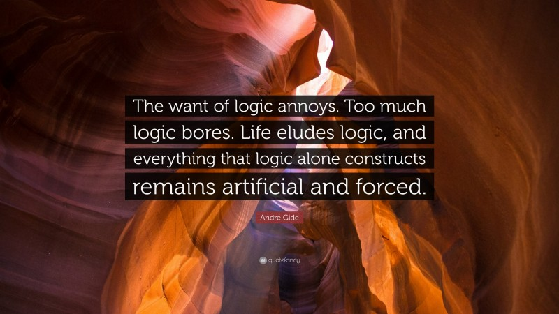 """André Gide Quote: """"The want of logic annoys. Too much logic bores. Life eludes logic, and everything that logic alone constructs remains artificial and forced."""""""