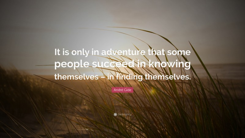 """André Gide Quote: """"It is only in adventure that some people succeed in knowing themselves – in finding themselves."""""""