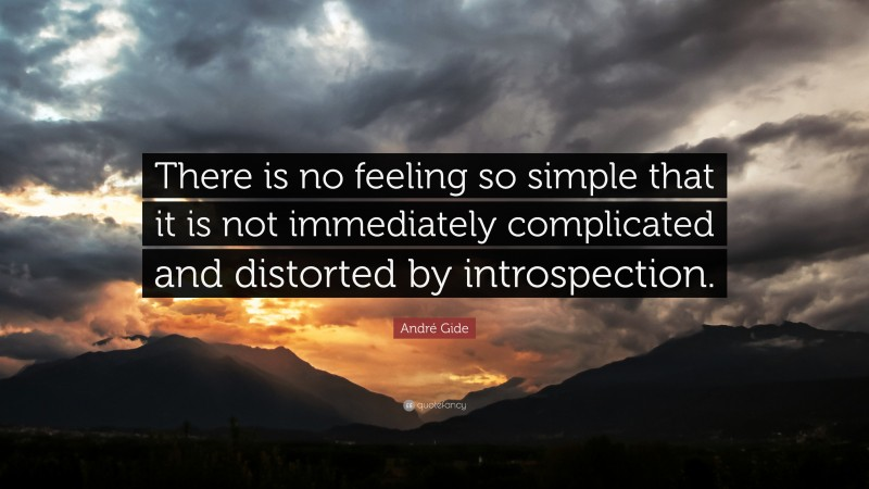 """André Gide Quote: """"There is no feeling so simple that it is not immediately complicated and distorted by introspection."""""""