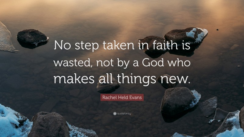 """Rachel Held Evans Quote: """"No step taken in faith is wasted, not by a God who makes all things new."""""""