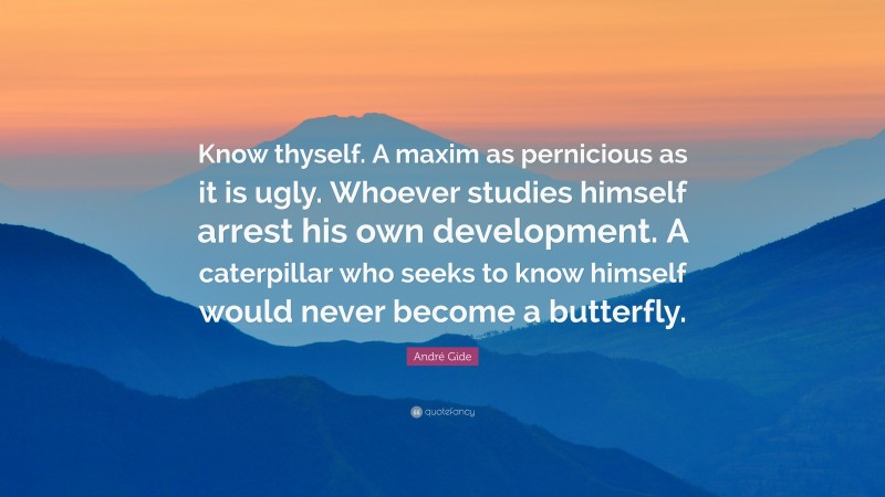 """André Gide Quote: """"Know thyself. A maxim as pernicious as it is ugly. Whoever studies himself arrest his own development. A caterpillar who seeks to know himself would never become a butterfly."""""""