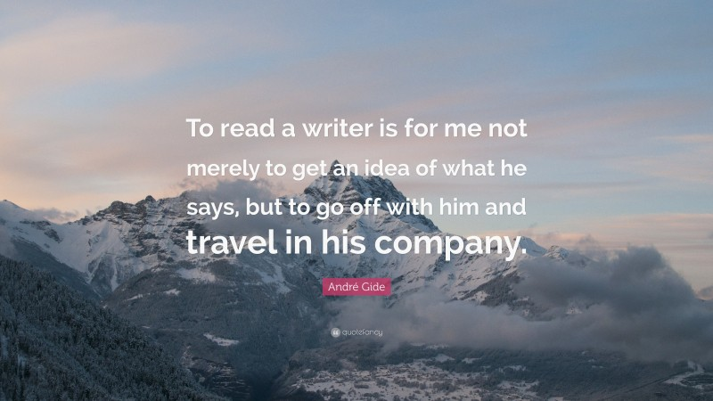 """André Gide Quote: """"To read a writer is for me not merely to get an idea of what he says, but to go off with him and travel in his company."""""""