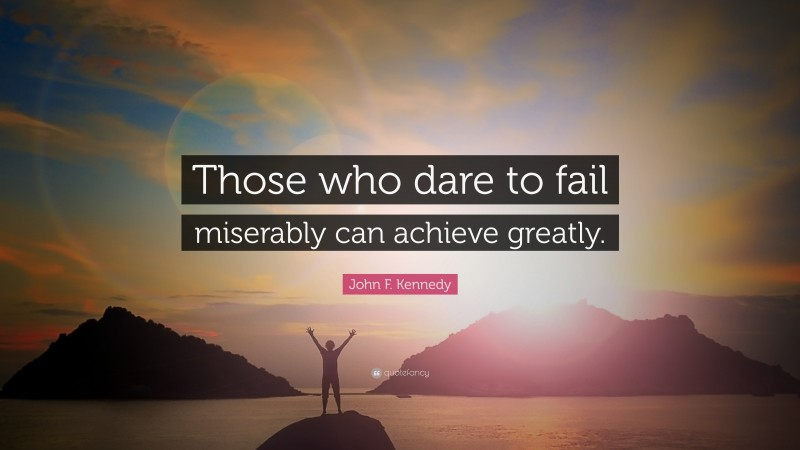 "John F. Kennedy Quote: ""Those who dare to fail miserably can achieve greatly."""