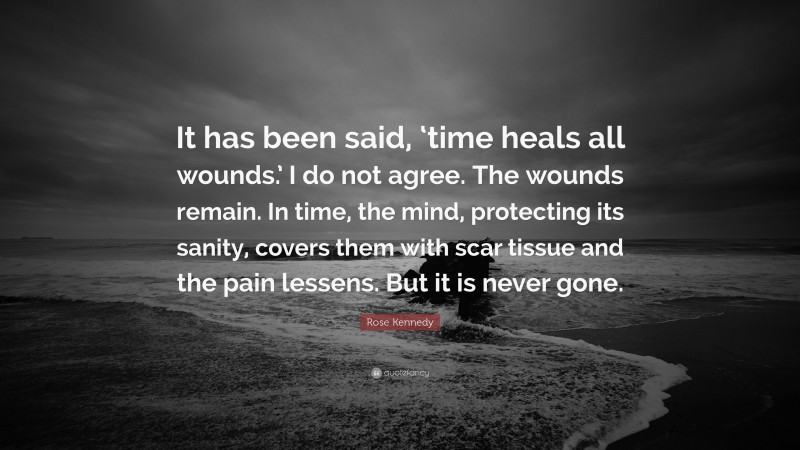 """Rose Kennedy Quote: """"It has been said, 'time heals all wounds.' I do not agree. The wounds remain. In time, the mind, protecting its sanity, covers them with scar tissue and the pain lessens. But it is never gone."""""""