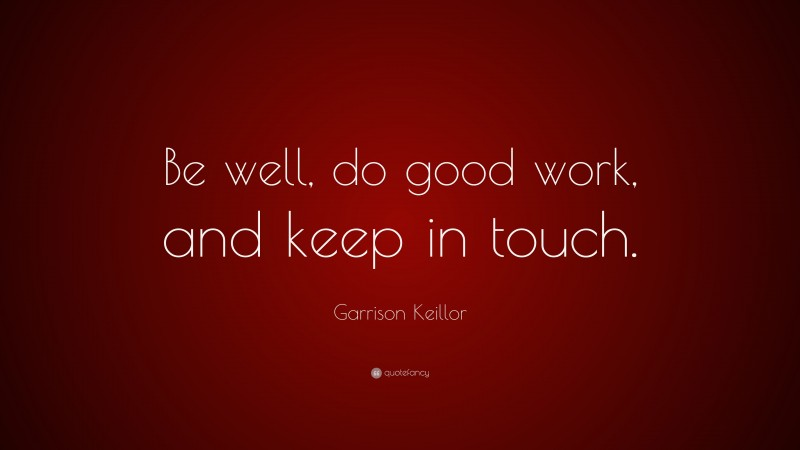 """Garrison Keillor Quote: """"Be well, do good work, and keep in touch."""""""
