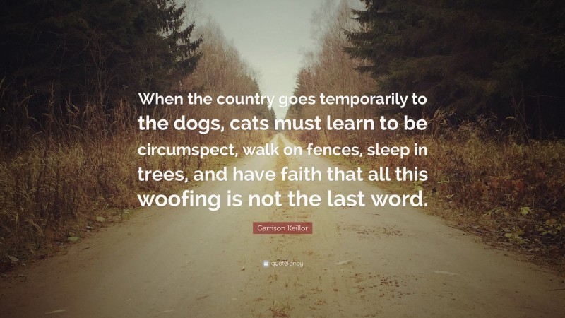 """Garrison Keillor Quote: """"When the country goes temporarily to the dogs, cats must learn to be circumspect, walk on fences, sleep in trees, and have faith that all this woofing is not the last word."""""""