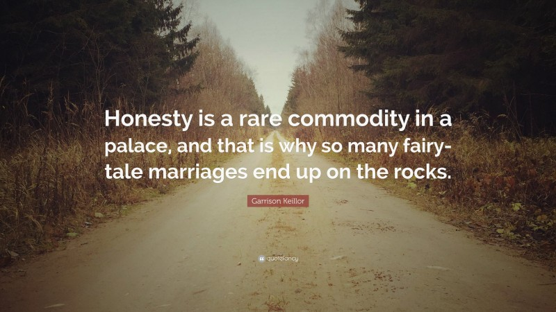 """Garrison Keillor Quote: """"Honesty is a rare commodity in a palace, and that is why so many fairy-tale marriages end up on the rocks."""""""