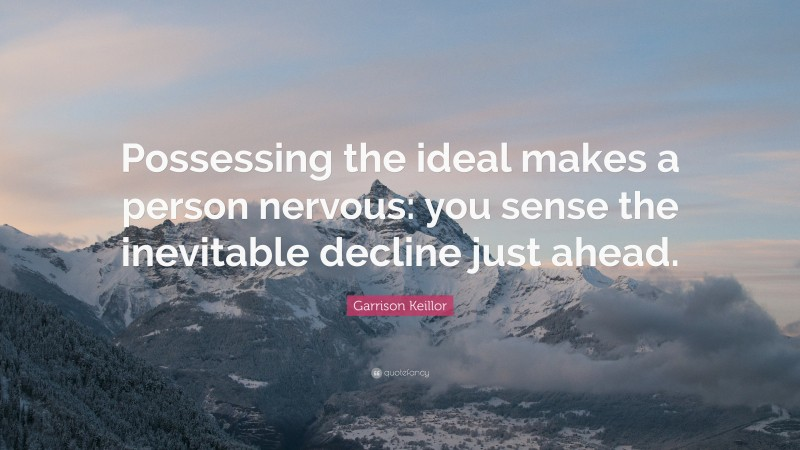 """Garrison Keillor Quote: """"Possessing the ideal makes a person nervous: you sense the inevitable decline just ahead."""""""