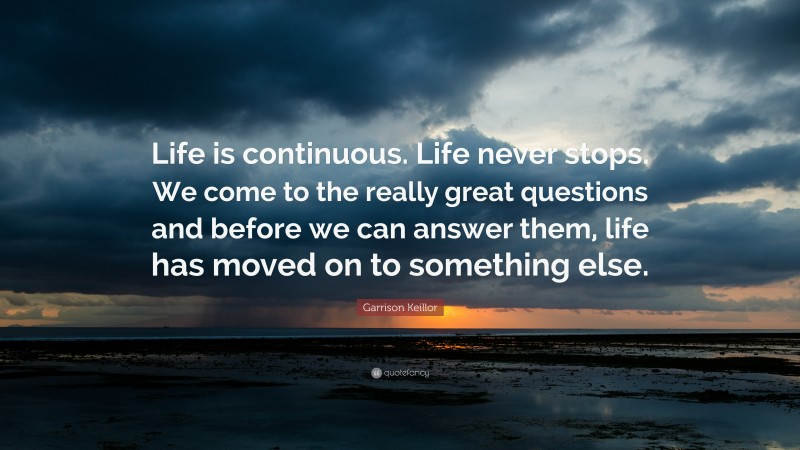 """Garrison Keillor Quote: """"Life is continuous. Life never stops. We come to the really great questions and before we can answer them, life has moved on to something else."""""""
