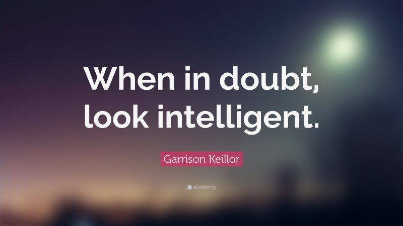 "Garrison Keillor Quote: ""When in doubt, look intelligent."""
